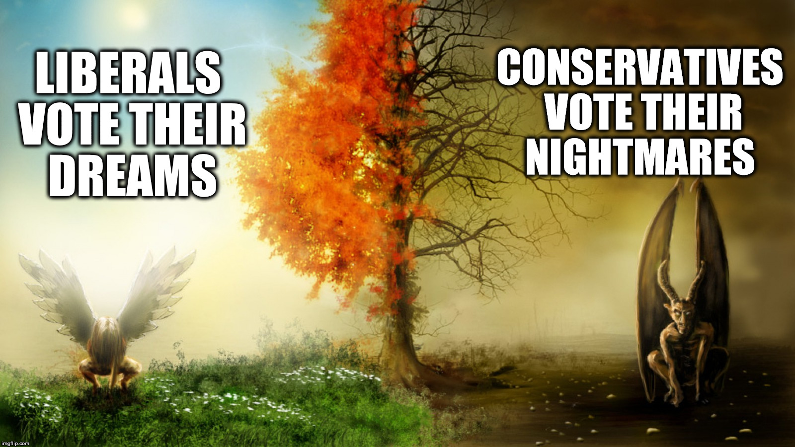 Liberal vs Conservative | LIBERALS VOTE THEIR DREAMS CONSERVATIVES VOTE THEIR NIGHTMARES | image tagged in liberal vs conservative | made w/ Imgflip meme maker