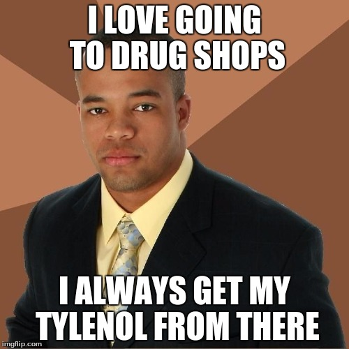 Successful Black Man strikes again | I LOVE GOING TO DRUG SHOPS I ALWAYS GET MY TYLENOL FROM THERE | image tagged in succesful black man,vaping,vape tricks,so much vape | made w/ Imgflip meme maker