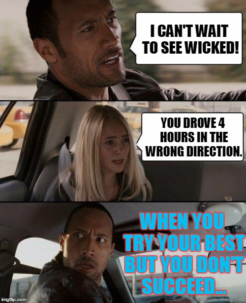 When You Try Your Best But You Don't Succeed... | I CAN'T WAIT TO SEE WICKED! YOU DROVE 4 HOURS IN THE WRONG DIRECTION. WHEN YOU TRY YOUR BEST BUT YOU DON'T SUCCEED... | image tagged in memes,the rock driving,when you try your best but you don't succeed,wicked,wrong way | made w/ Imgflip meme maker