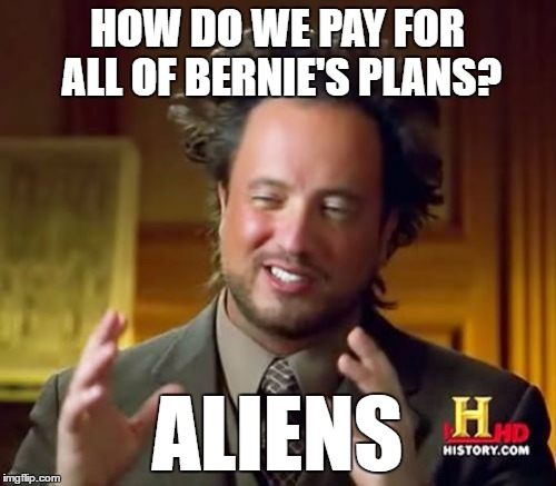 Ancient Aliens Meme | HOW DO WE PAY FOR ALL OF BERNIE'S PLANS? ALIENS | image tagged in memes,ancient aliens | made w/ Imgflip meme maker