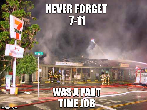 When the bloviated blurt bewildering blurbs.  | NEVER FORGET 7-11 WAS A PART TIME JOB | image tagged in 7-11,9/11,trump,fascism,funny memes,memes | made w/ Imgflip meme maker