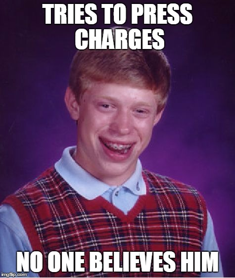TRIES TO PRESS CHARGES NO ONE BELIEVES HIM | image tagged in memes,bad luck brian | made w/ Imgflip meme maker