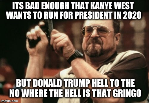 Am I The Only One Around Here Meme |  ITS BAD ENOUGH THAT KANYE WEST WANTS TO RUN FOR PRESIDENT IN 2020; BUT DONALD TRUMP HELL TO THE NO WHERE THE HELL IS THAT GRINGO | image tagged in memes,am i the only one around here | made w/ Imgflip meme maker