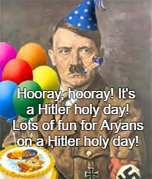 April 20th Adolf Hitler S Birthday Hitler Holy Day Imgflip