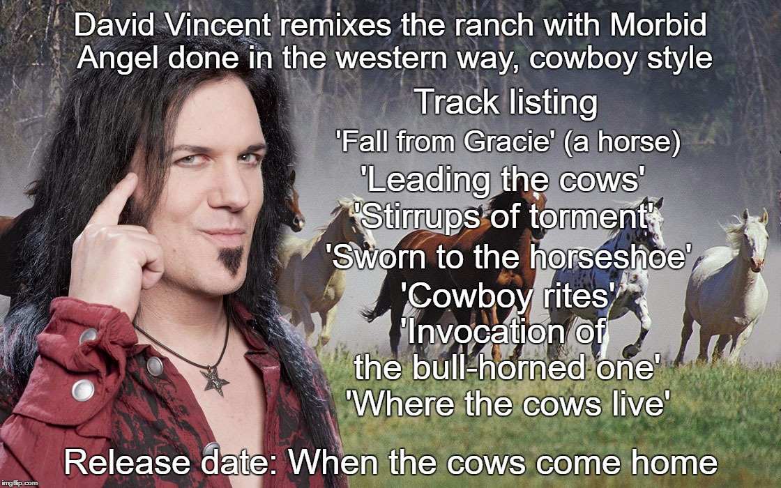 David Vincent to reinvent Morbid Angel songs as cowboy tunes | 'Fall from Gracie' (a horse) 'Leading the cows' 'Stirrups of torment' 'Sworn to the horseshoe' 'Cowboy rites' 'Invocation of the bull-horned | image tagged in david,vincent,morbid,angel,cowboy,metal | made w/ Imgflip meme maker