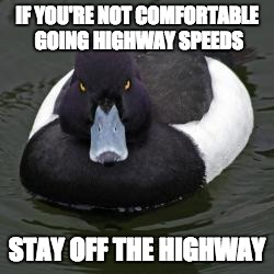Angry Advice Mallard | IF YOU'RE NOT COMFORTABLE GOING HIGHWAY SPEEDS STAY OFF THE HIGHWAY | image tagged in angry advice mallard,AdviceAnimals | made w/ Imgflip meme maker