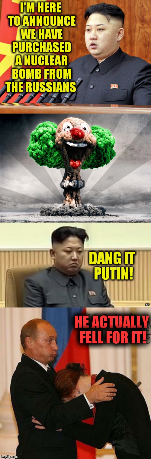 Soviet practical jokes... | I'M HERE TO ANNOUNCE WE HAVE PURCHASED A NUCLEAR BOMB FROM THE RUSSIANS HE ACTUALLY FELL FOR IT! DANG IT PUTIN! | image tagged in kim jong un,vladimir putin,jokes,fool,funny | made w/ Imgflip meme maker