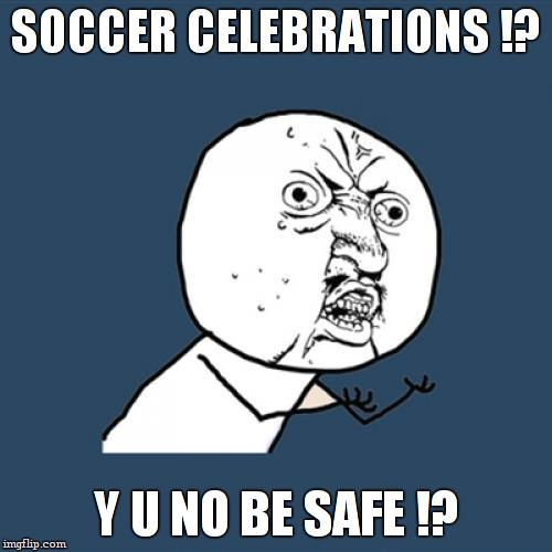 Y U No Meme | SOCCER CELEBRATIONS !? Y U NO BE SAFE !? | image tagged in memes,y u no | made w/ Imgflip meme maker