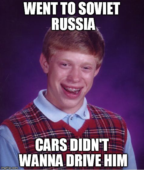 Soviet Brian |  WENT TO SOVIET RUSSIA; CARS DIDN'T WANNA DRIVE HIM | image tagged in memes,bad luck brian,soviet russia,cars | made w/ Imgflip meme maker