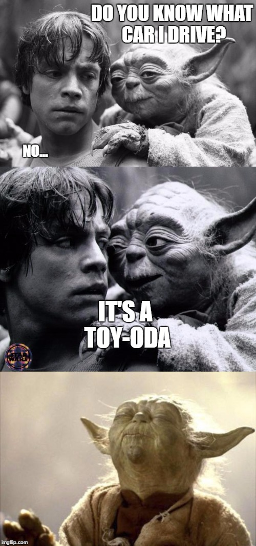 Bad Pun Yoda | DO YOU KNOW WHAT CAR I DRIVE? NO... IT'S A TOY-ODA | image tagged in yoda,meme war,puns,hur hur,memes,funny | made w/ Imgflip meme maker