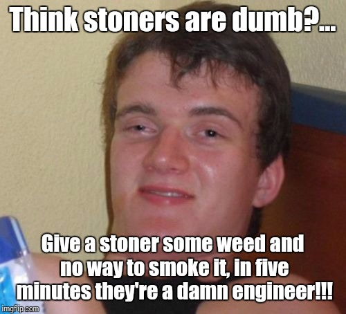 College is overrated | Think stoners are dumb?... Give a stoner some weed and no way to smoke it, in five minutes they're a damn engineer!!! | image tagged in memes,10 guy,stoners | made w/ Imgflip meme maker