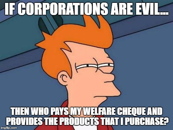 Futurama Fry Meme | IF CORPORATIONS ARE EVIL... THEN WHO PAYS MY WELFARE CHEQUE AND PROVIDES THE PRODUCTS THAT I PURCHASE? | image tagged in memes,futurama fry | made w/ Imgflip meme maker