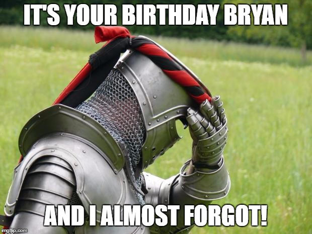 Medieval Problems | IT'S YOUR BIRTHDAY BRYAN AND I ALMOST FORGOT! | image tagged in medieval problems | made w/ Imgflip meme maker