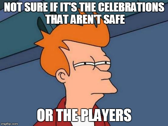Futurama Fry Meme | NOT SURE IF IT'S THE CELEBRATIONS THAT AREN'T SAFE OR THE PLAYERS | image tagged in memes,futurama fry | made w/ Imgflip meme maker
