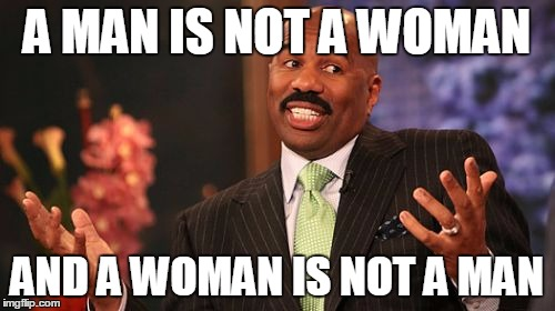 Steve Harvey Meme | A MAN IS NOT A WOMAN AND A WOMAN IS NOT A MAN | image tagged in memes,steve harvey | made w/ Imgflip meme maker