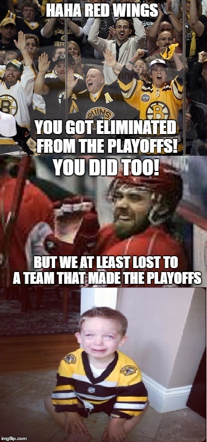 bruins fans laughing at the wings, we just laugh right back |  HAHA RED WINGS; YOU GOT ELIMINATED FROM THE PLAYOFFS! YOU DID TOO! BUT WE AT LEAST LOST TO A TEAM THAT MADE THE PLAYOFFS | image tagged in boston bruins,nhl,detroit red wings,playoffs,stanley cup,25 years | made w/ Imgflip meme maker