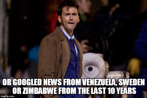 OR GOOGLED NEWS FROM VENEZUELA, SWEDEN OR ZIMBABWE FROM THE LAST 10 YEARS | made w/ Imgflip meme maker