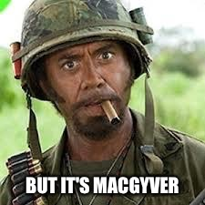 BUT IT'S MACGYVER | made w/ Imgflip meme maker