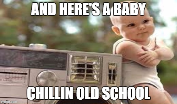 AND HERE'S A BABY CHILLIN OLD SCHOOL | made w/ Imgflip meme maker