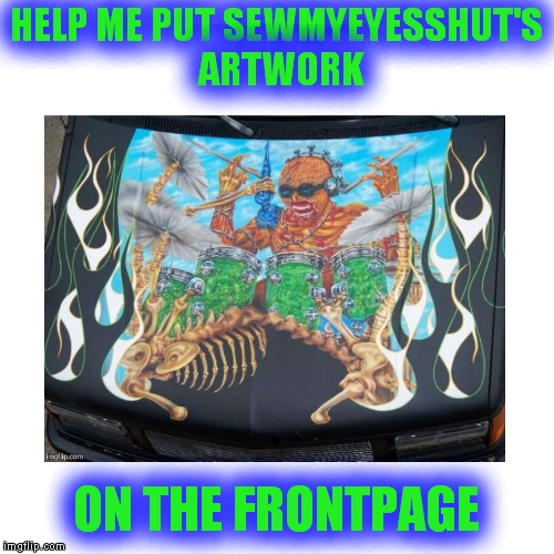 Dude has serious talent! | HELP ME PUT SEWMYEYESSHUT'S ARTWORK ON THE FRONTPAGE | image tagged in sewmyeyesshut,badass,artwork | made w/ Imgflip meme maker