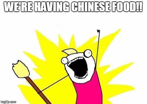 X All The Y Meme | WE'RE HAVING CHINESE FOOD!! | image tagged in memes,x all the y | made w/ Imgflip meme maker