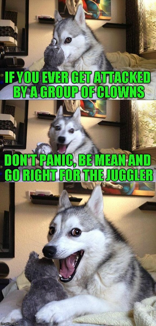 Bad Pun Dog Meme | IF YOU EVER GET ATTACKED BY A GROUP OF CLOWNS DON'T PANIC, BE MEAN AND GO RIGHT FOR THE JUGGLER | image tagged in memes,bad pun dog | made w/ Imgflip meme maker