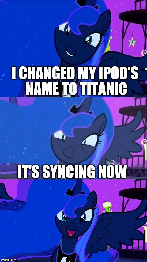 Bad Pun Luna | I CHANGED MY IPOD'S NAME TO TITANIC IT'S SYNCING NOW | image tagged in bad pun luna | made w/ Imgflip meme maker