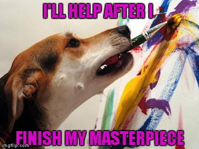 I'LL HELP AFTER I FINISH MY MASTERPIECE | made w/ Imgflip meme maker