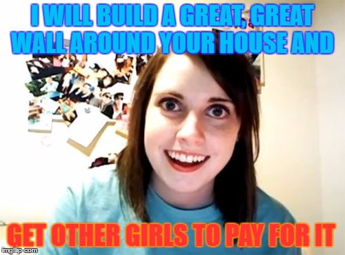 Overly Attached Girlfriend Meme | I WILL BUILD A GREAT, GREAT WALL AROUND YOUR  HOUSE