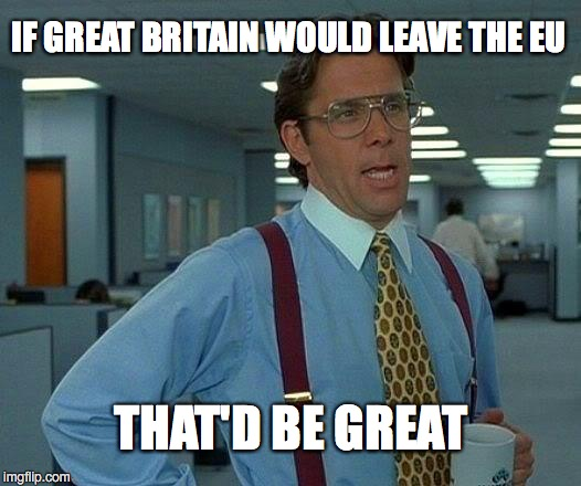 That Would Be Great Meme | IF GREAT BRITAIN WOULD LEAVE THE EU THAT'D BE GREAT | image tagged in memes,that would be great | made w/ Imgflip meme maker