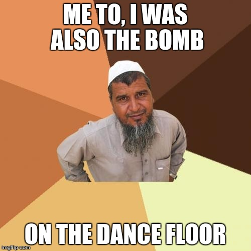ME TO, I WAS ALSO THE BOMB ON THE DANCE FLOOR | made w/ Imgflip meme maker