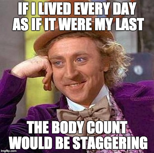 Creepy Condescending Wonka Meme | IF I LIVED EVERY DAY AS IF IT WERE MY LAST THE BODY COUNT WOULD BE STAGGERING | image tagged in memes,creepy condescending wonka | made w/ Imgflip meme maker