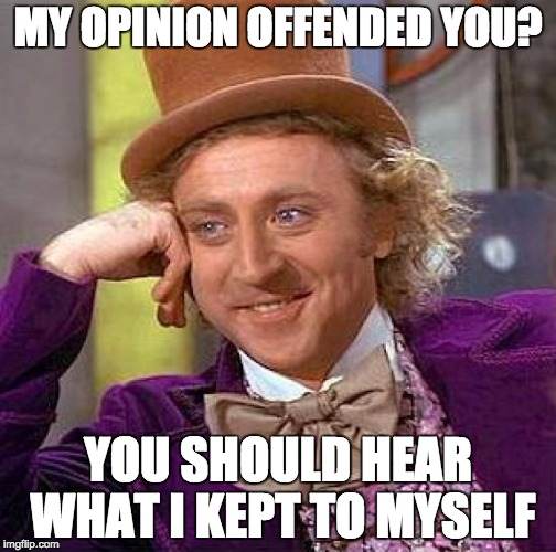 Creepy Condescending Wonka Meme | MY OPINION OFFENDED YOU? YOU SHOULD HEAR WHAT I KEPT TO MYSELF | image tagged in memes,creepy condescending wonka | made w/ Imgflip meme maker