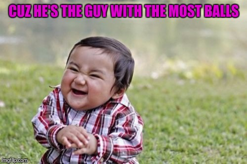 Evil Toddler Meme | CUZ HE'S THE GUY WITH THE MOST BALLS | image tagged in memes,evil toddler | made w/ Imgflip meme maker