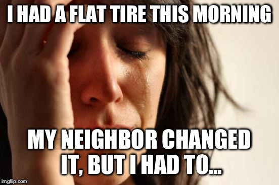 First World Problems Meme | I HAD A FLAT TIRE THIS MORNING MY NEIGHBOR CHANGED IT, BUT I HAD TO... | image tagged in memes,first world problems | made w/ Imgflip meme maker