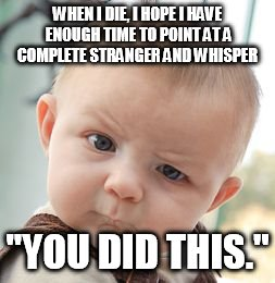 "Skeptical Baby Meme | WHEN I DIE, I HOPE I HAVE ENOUGH TIME TO POINT AT A COMPLETE STRANGER AND WHISPER ""YOU DID THIS."" 