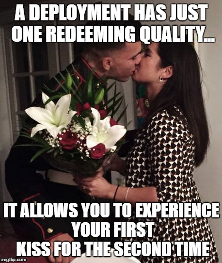 Marine Girlfriend/Deployment |  A DEPLOYMENT HAS JUST ONE REDEEMING QUALITY... IT ALLOWS YOU TO EXPERIENCE YOUR FIRST KISS FOR THE SECOND TIME | image tagged in marine,kiss,girlfriend,deployment | made w/ Imgflip meme maker