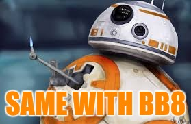 SAME WITH BB8 | made w/ Imgflip meme maker
