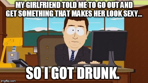 Aaaaand Its Gone Meme | MY GIRLFRIEND TOLD ME TO GO OUT AND GET SOMETHING THAT MAKES HER LOOK SEXY... SO I GOT DRUNK. | image tagged in memes,aaaaand its gone | made w/ Imgflip meme maker