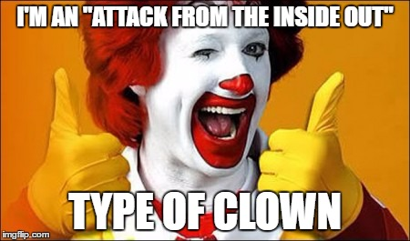 "I'M AN ""ATTACK FROM THE INSIDE OUT"" TYPE OF CLOWN 