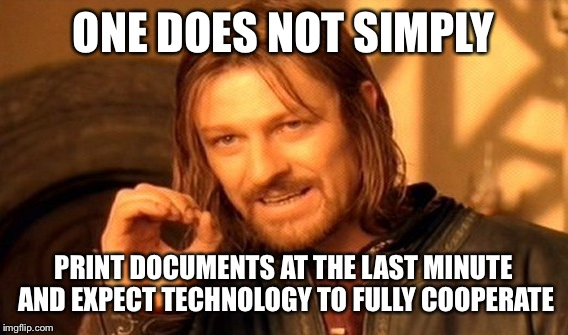 One Does Not Simply Meme | ONE DOES NOT SIMPLY PRINT DOCUMENTS AT THE LAST MINUTE AND EXPECT TECHNOLOGY TO FULLY COOPERATE | image tagged in memes,one does not simply | made w/ Imgflip meme maker