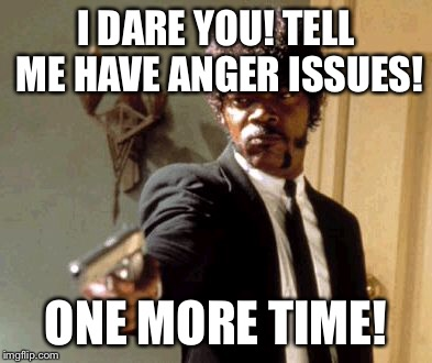 Say That Again I Dare You Meme | I DARE YOU! TELL ME HAVE ANGER ISSUES! ONE MORE TIME! | image tagged in memes,say that again i dare you | made w/ Imgflip meme maker