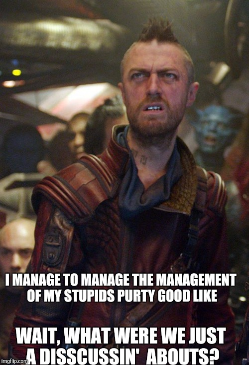I MANAGE TO MANAGE THE MANAGEMENT OF MY STUPIDS PURTY GOOD LIKE WAIT, WHAT WERE WE JUST A DISSCUSSIN'  ABOUTS? | made w/ Imgflip meme maker