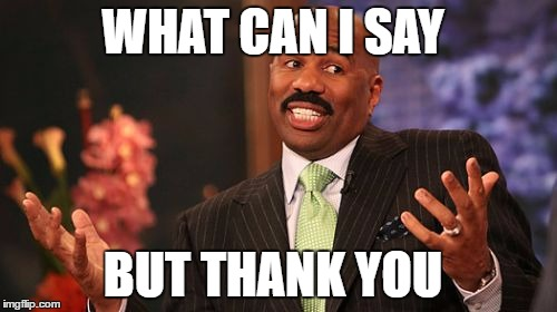 Steve Harvey Meme | WHAT CAN I SAY BUT THANK YOU | image tagged in memes,steve harvey | made w/ Imgflip meme maker