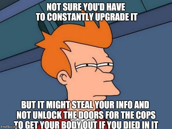 Futurama Fry Meme | NOT SURE YOU'D HAVE TO CONSTANTLY UPGRADE IT BUT IT MIGHT STEAL YOUR INFO AND NOT UNLOCK THE DOORS FOR THE COPS TO GET YOUR BODY OUT IF YOU  | image tagged in memes,futurama fry | made w/ Imgflip meme maker