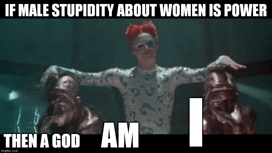 Who can understand them? | IF MALE STUPIDITY ABOUT WOMEN IS POWER THEN A GOD AM I | image tagged in riddler,jim carrey,women,funny,memes,men | made w/ Imgflip meme maker