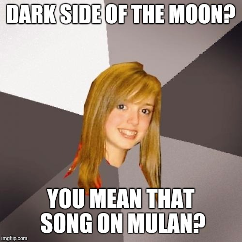 Musically Oblivious 8th Grader Meme | DARK SIDE OF THE MOON? YOU MEAN THAT SONG ON MULAN? | image tagged in memes,musically oblivious 8th grader | made w/ Imgflip meme maker