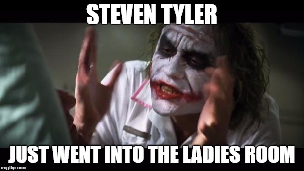 Dude Looks Like a Lady |  STEVEN TYLER; JUST WENT INTO THE LADIES ROOM | image tagged in memes,and everybody loses their minds,steven tyler,aerosmith,funny,gender | made w/ Imgflip meme maker
