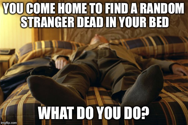 YOU COME HOME TO FIND A RANDOM STRANGER DEAD IN YOUR BED WHAT DO YOU DO? | image tagged in dead,stranger,question | made w/ Imgflip meme maker