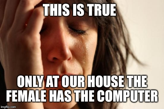 First World Problems Meme | THIS IS TRUE ONLY AT OUR HOUSE THE FEMALE HAS THE COMPUTER | image tagged in memes,first world problems | made w/ Imgflip meme maker